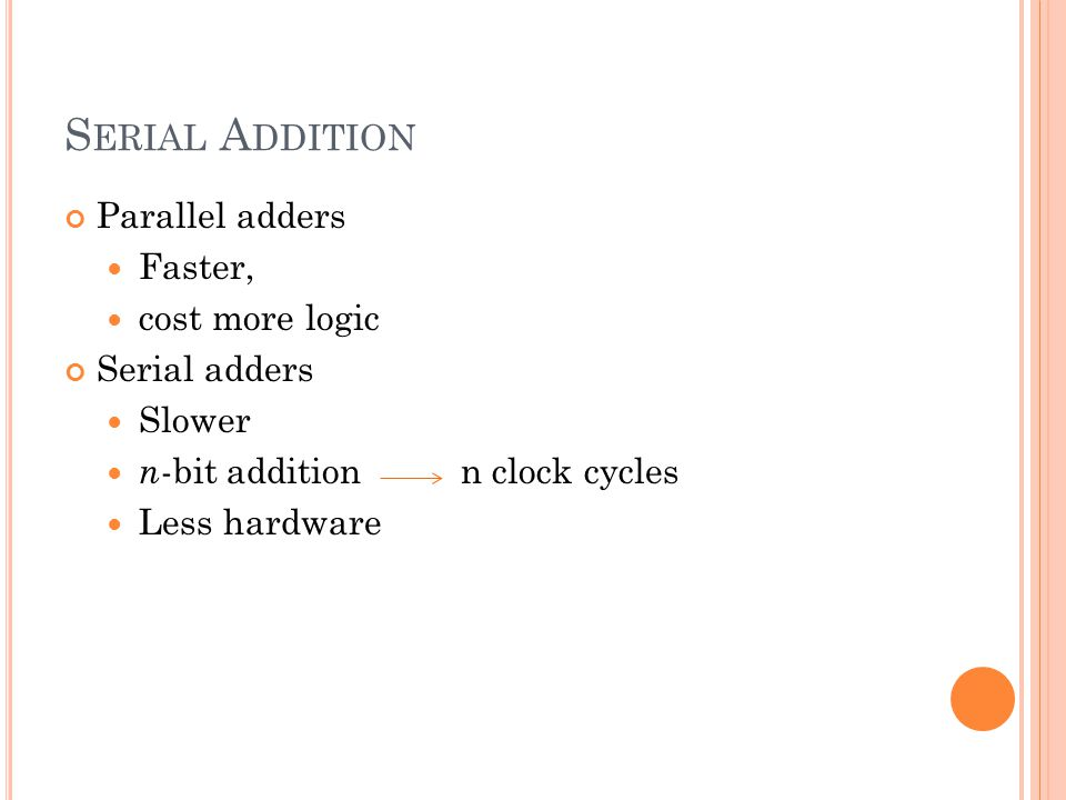 S ERIAL A DDITION Parallel adders Faster, cost more logic Serial adders Slower n -bit addition n clock cycles Less hardware