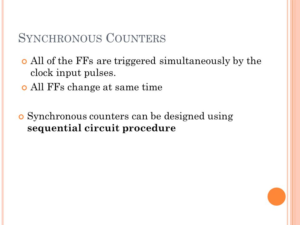 S YNCHRONOUS C OUNTERS All of the FFs are triggered simultaneously by the clock input pulses.