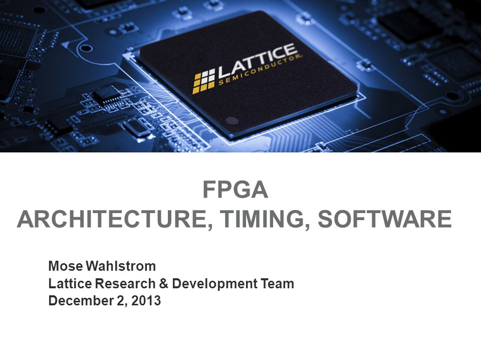 FPGA ARCHITECTURE, TIMING, SOFTWARE Mose Wahlstrom Lattice Research & Development Team December 2, 2013