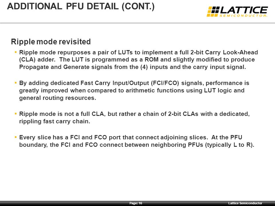 Page: 16Lattice Semiconductor ADDITIONAL PFU DETAIL (CONT.) Ripple mode revisited  Ripple mode repurposes a pair of LUTs to implement a full 2-bit Ca