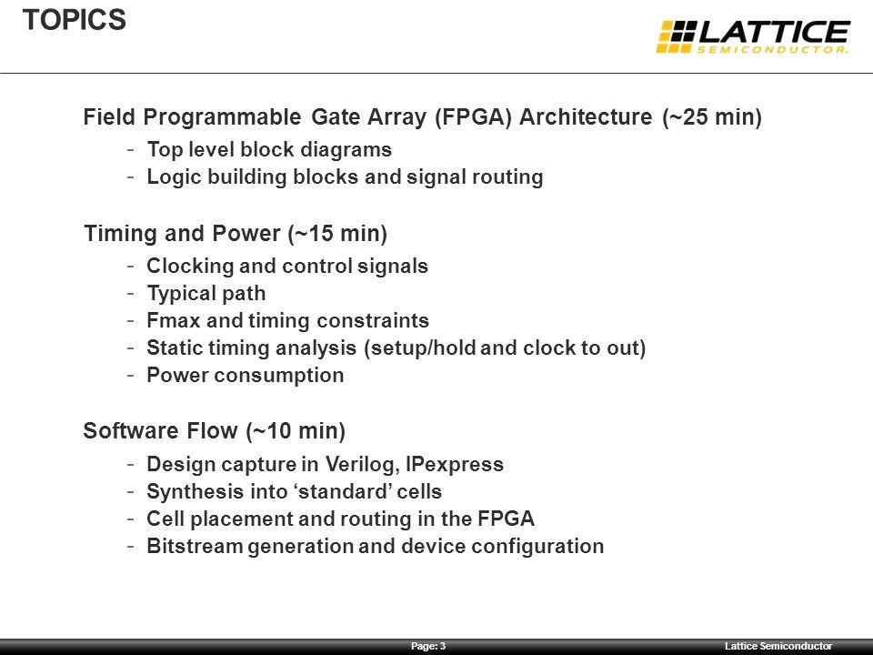 Page: 3Lattice Semiconductor TOPICS Field Programmable Gate Array (FPGA) Architecture (~25 min)  Top level block diagrams  Logic building blocks and