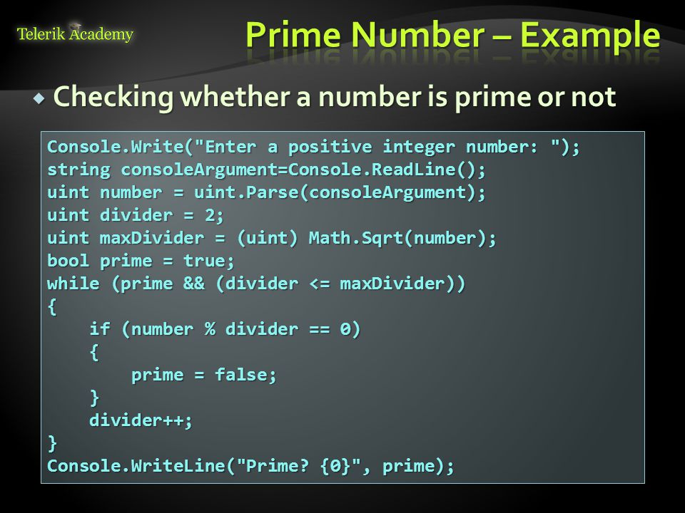  Checking whether a number is prime or not Console.Write( Enter a positive integer number: ); string consoleArgument=Console.ReadLine(); uint number = uint.Parse(consoleArgument); uint divider = 2; uint maxDivider = (uint) Math.Sqrt(number); bool prime = true; while (prime && (divider <= maxDivider)) { if (number % divider == 0) if (number % divider == 0) { prime = false; prime = false; } divider++; divider++;} Console.WriteLine( Prime.