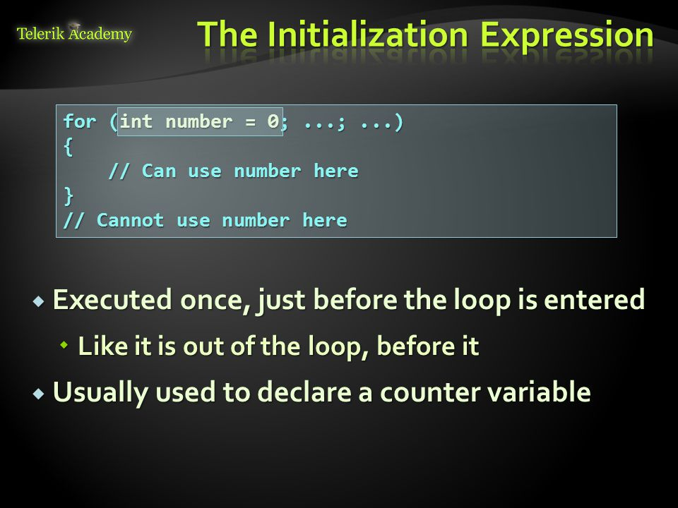 Executed once, just before the loop is entered  Like it is out of the loop, before it  Usually used to declare a counter variable for (int number = 0;...;...) { // Can use number here } // Cannot use number here