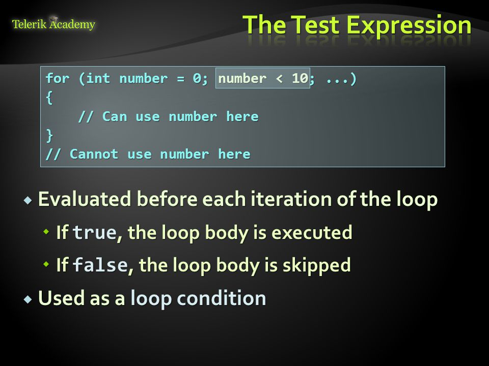  Evaluated before each iteration of the loop  If true, the loop body is executed  If false, the loop body is skipped  Used as a loop condition for (int number = 0; number < 10;...) { // Can use number here } // Cannot use number here
