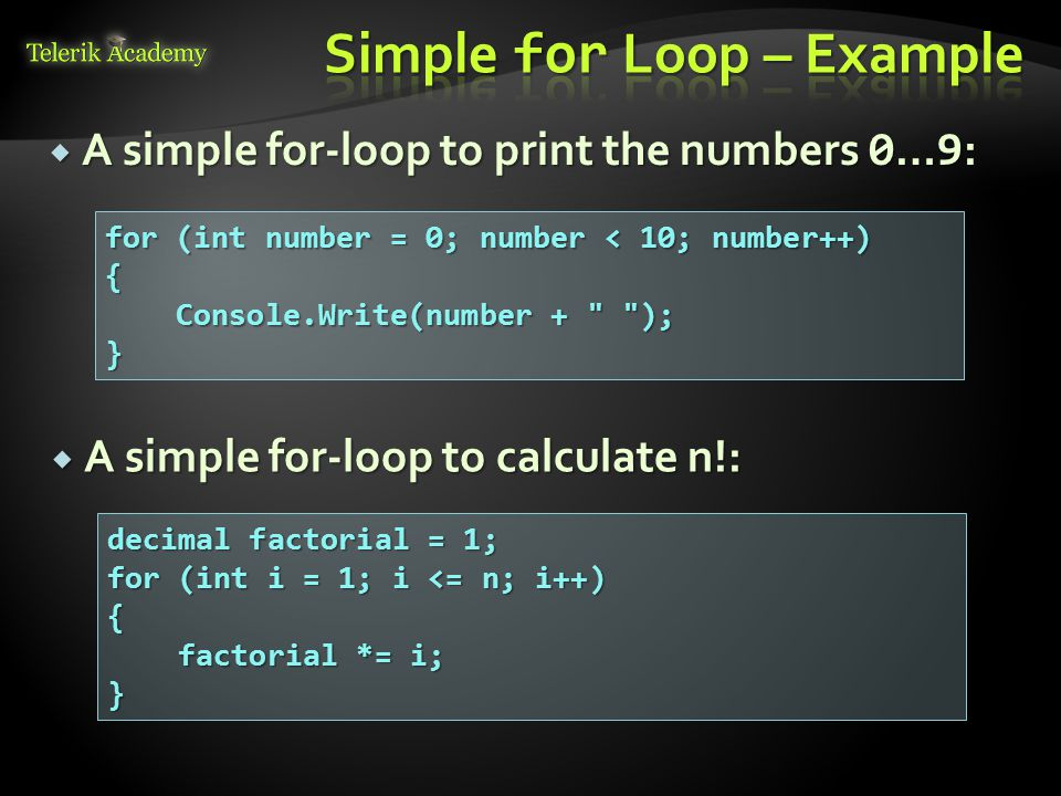  A simple for-loop to print the numbers 0 … 9 : for (int number = 0; number < 10; number++) { Console.Write(number + ); Console.Write(number + );}  A simple for-loop to calculate n!: decimal factorial = 1; for (int i = 1; i <= n; i++) { factorial *= i; factorial *= i;}