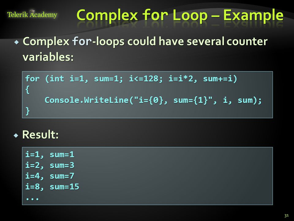 31  Complex for -loops could have several counter variables: for (int i=1, sum=1; i<=128; i=i*2, sum+=i) { Console.WriteLine( i={0}, sum={1} , i, sum); Console.WriteLine( i={0}, sum={1} , i, sum);} i=1, sum=1 i=2, sum=3 i=4, sum=7 i=8, sum=15...