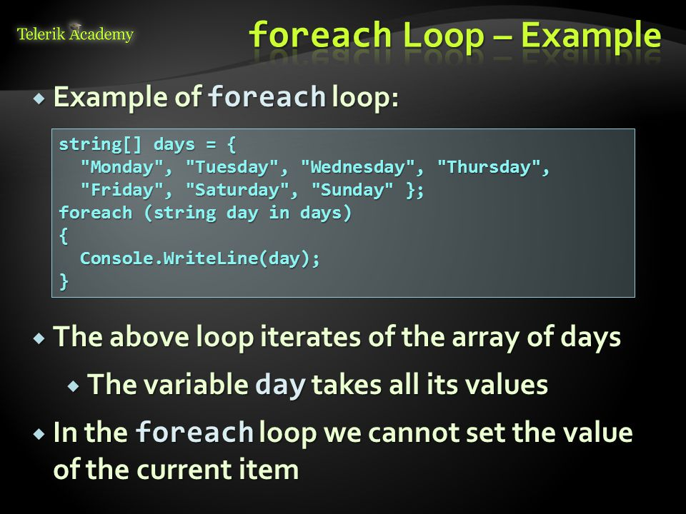  Example of foreach loop: string[] days = { Monday , Tuesday , Wednesday , Thursday , Monday , Tuesday , Wednesday , Thursday , Friday , Saturday , Sunday }; Friday , Saturday , Sunday }; foreach (string day in days) { Console.WriteLine(day); Console.WriteLine(day);}  The above loop iterates of the array of days  The variable day takes all its values  In the foreach loop we cannot set the value of the current item