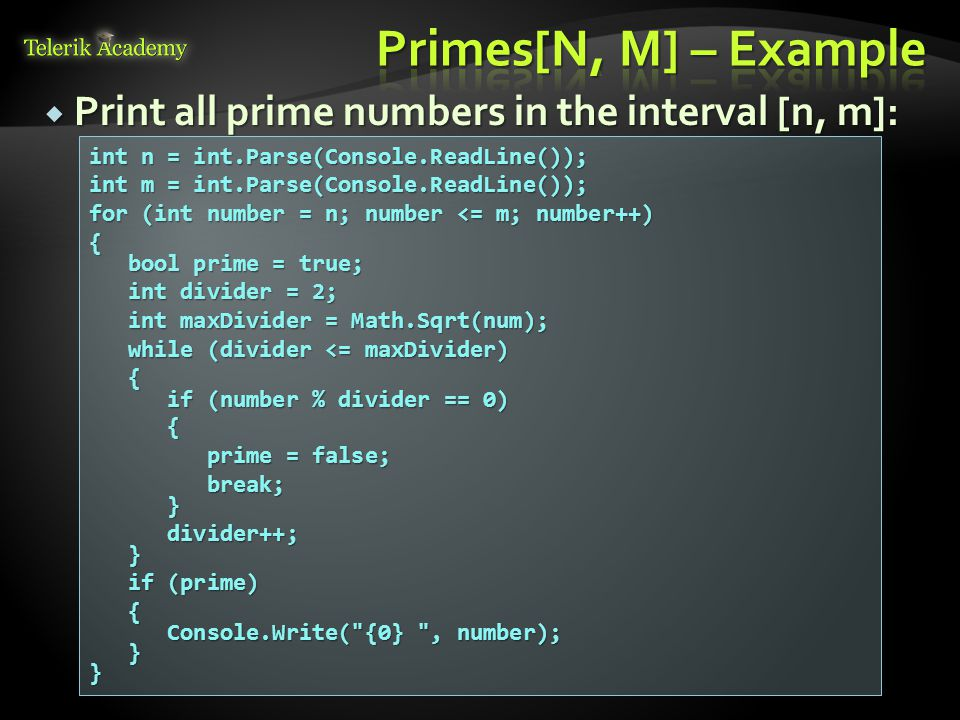  Print all prime numbers in the interval [n, m]: int n = int.Parse(Console.ReadLine()); int m = int.Parse(Console.ReadLine()); for (int number = n; number <= m; number++) { bool prime = true; bool prime = true; int divider = 2; int divider = 2; int maxDivider = Math.Sqrt(num); int maxDivider = Math.Sqrt(num); while (divider <= maxDivider) while (divider <= maxDivider) { if (number % divider == 0) if (number % divider == 0) { prime = false; prime = false; break; break; } divider++; divider++; } if (prime) if (prime) { Console.Write( {0} , number); Console.Write( {0} , number); }}