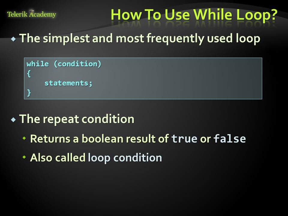  The simplest and most frequently used loop  The repeat condition  Returns a boolean result of true or false  Also called loop condition while (condition) { statements; statements;}