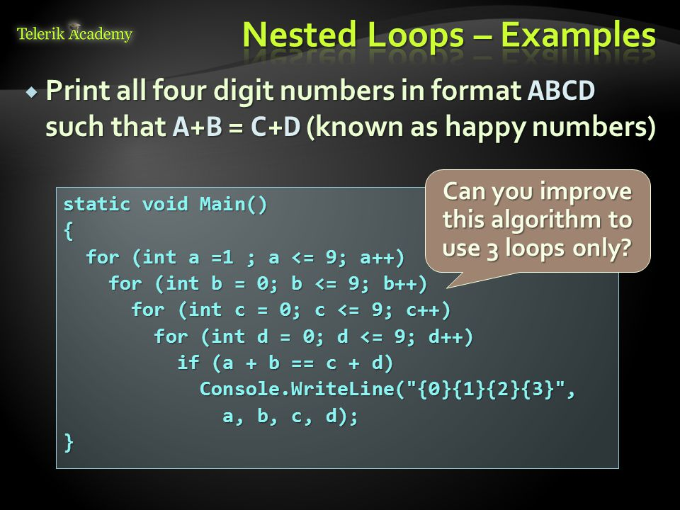  Print all four digit numbers in format ABCD such that A + B = C + D (known as happy numbers) static void Main() { for (int a =1 ; a <= 9; a++) for (int a =1 ; a <= 9; a++) for (int b = 0; b <= 9; b++) for (int b = 0; b <= 9; b++) for (int c = 0; c <= 9; c++) for (int c = 0; c <= 9; c++) for (int d = 0; d <= 9; d++) for (int d = 0; d <= 9; d++) if (a + b == c + d) if (a + b == c + d) Console.WriteLine( {0}{1}{2}{3} , Console.WriteLine( {0}{1}{2}{3} , a, b, c, d); a, b, c, d);} Can you improve this algorithm to use 3 loops only