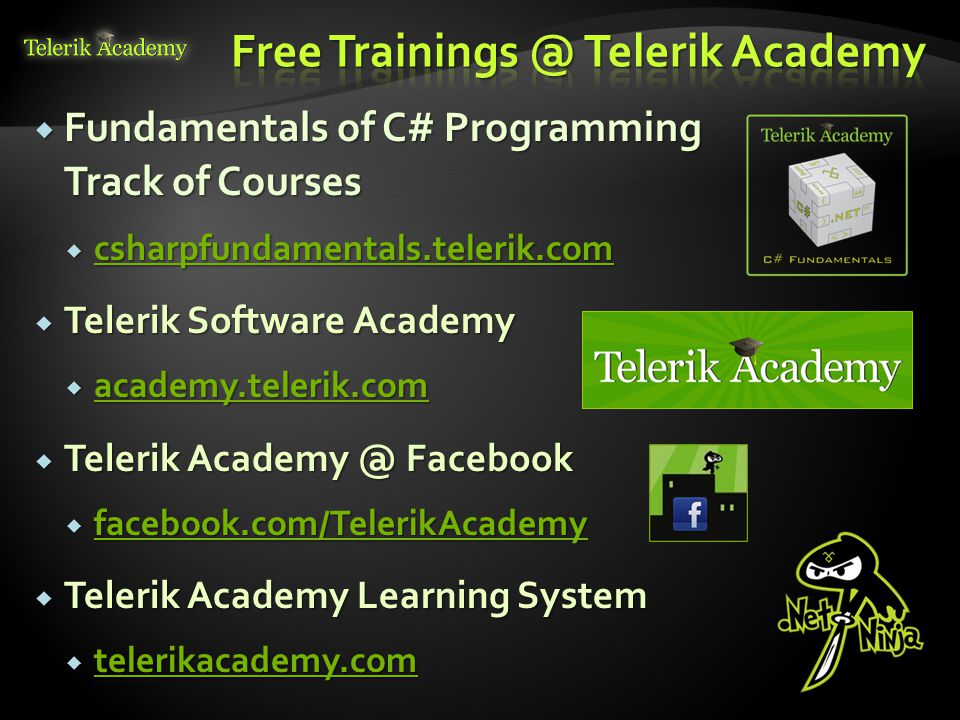  Fundamentals of C# Programming Track of Courses  csharpfundamentals.telerik.com csharpfundamentals.telerik.com  Telerik Software Academy  academy.telerik.com academy.telerik.com  Telerik Facebook  facebook.com/TelerikAcademy facebook.com/TelerikAcademy  Telerik Academy Learning System  telerikacademy.com telerikacademy.com