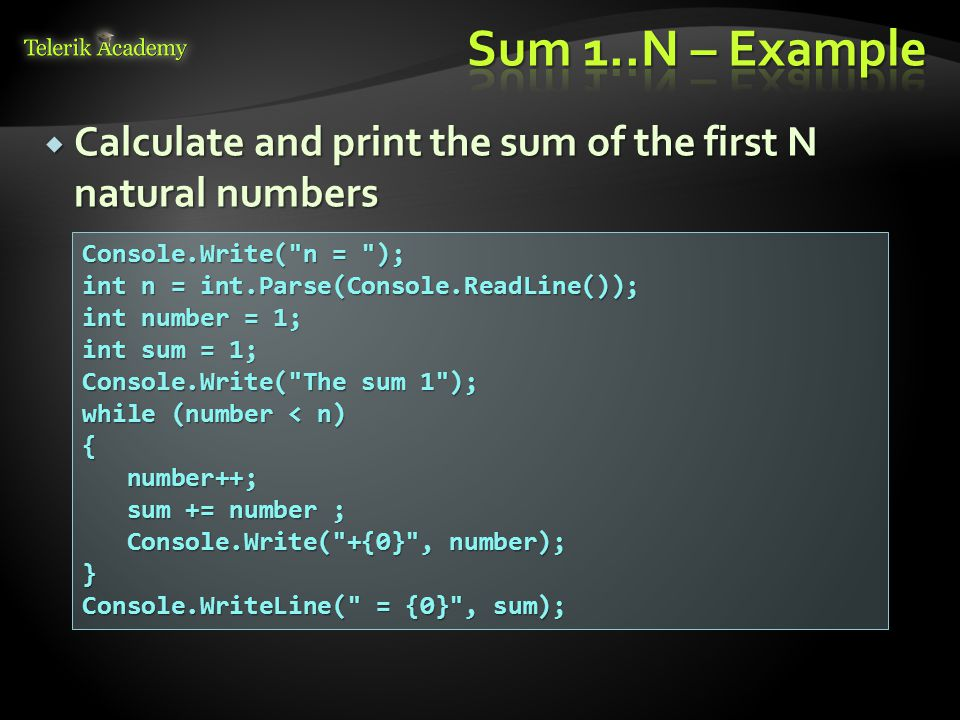  Calculate and print the sum of the first N natural numbers Console.Write( n = ); int n = int.Parse(Console.ReadLine()); int number = 1; int sum = 1; Console.Write( The sum 1 ); while (number < n) { number++; number++; sum += number ; sum += number ; Console.Write( +{0} , number); Console.Write( +{0} , number);} Console.WriteLine( = {0} , sum);