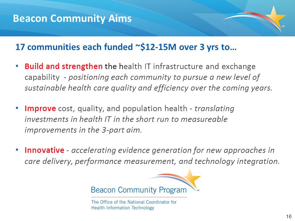 16 17 communities each funded ~$12-15M over 3 yrs to… Build and strengthen the health IT infrastructure and exchange capability - positioning each com