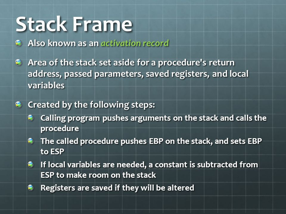 Stack Frame Also known as an activation record Area of the stack set aside for a procedure's return address, passed parameters, saved registers, and l