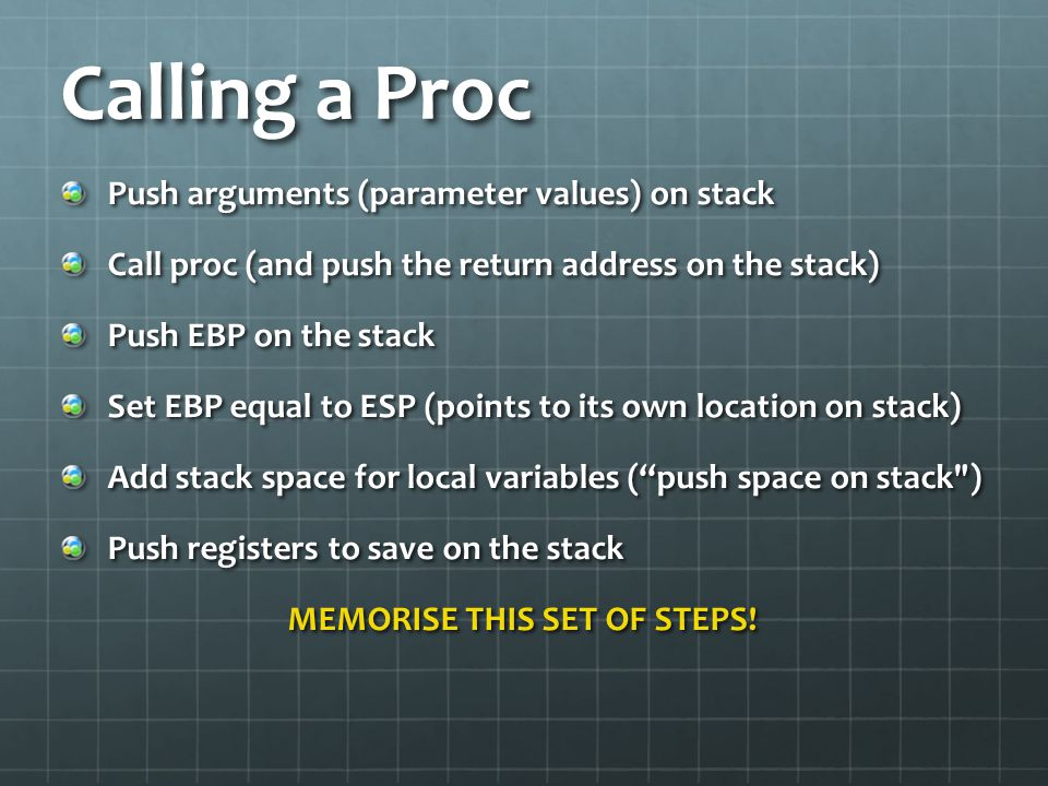 Calling a Proc Push arguments (parameter values) on stack Call proc (and push the return address on the stack) Push EBP on the stack Set EBP equal to