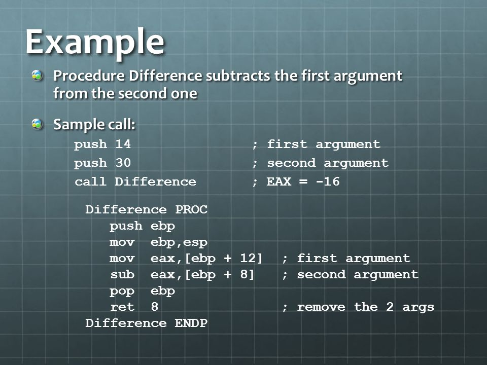 Example Procedure Difference subtracts the first argument from the second one Sample call: push 14; first argument push 30; second argument call Diffe