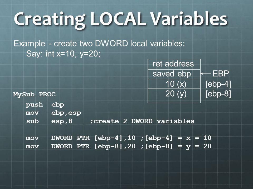 Creating LOCAL Variables Example - create two DWORD local variables: Say: int x=10, y=20; ret address saved ebp EBP 10 (x) [ebp-4] MySub PROC 20 (y) [