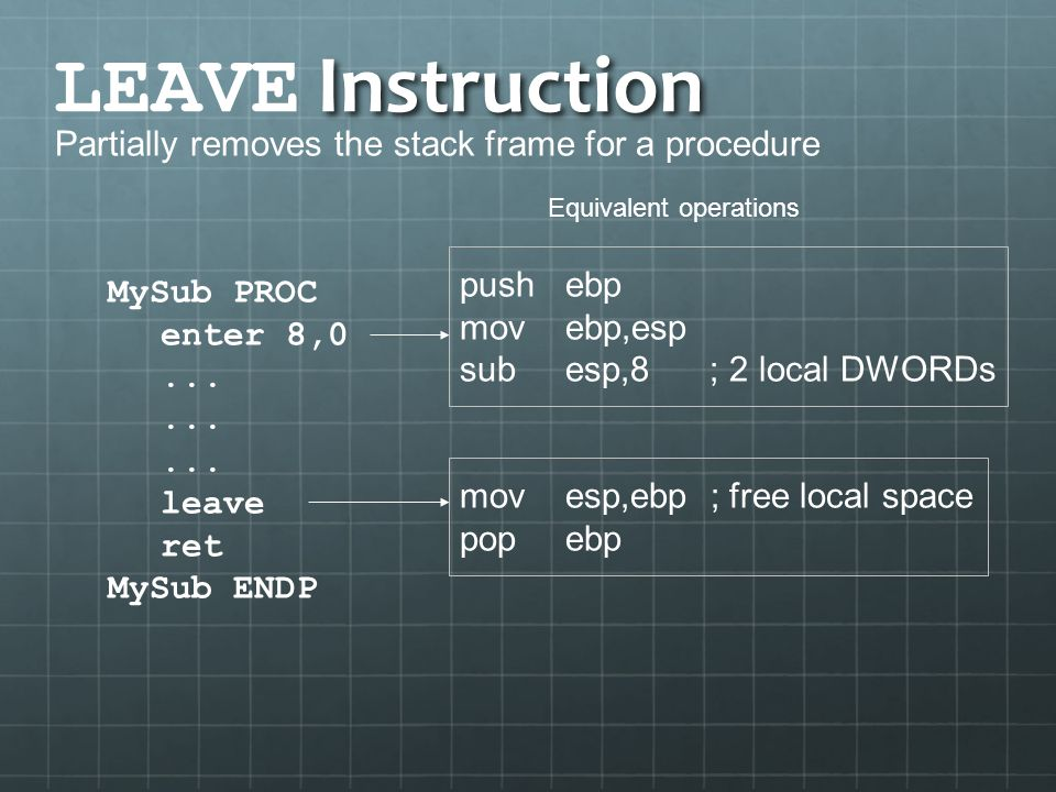 Instruction LEAVE Instruction Partially removes the stack frame for a procedure MySub PROC enter 8,0... leave ret MySub ENDP pushebp movebp,esp subesp