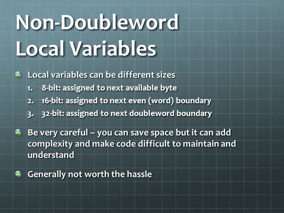 Non-Doubleword Local Variables Local variables can be different sizes 1.8-bit: assigned to next available byte 2.16-bit: assigned to next even (word)