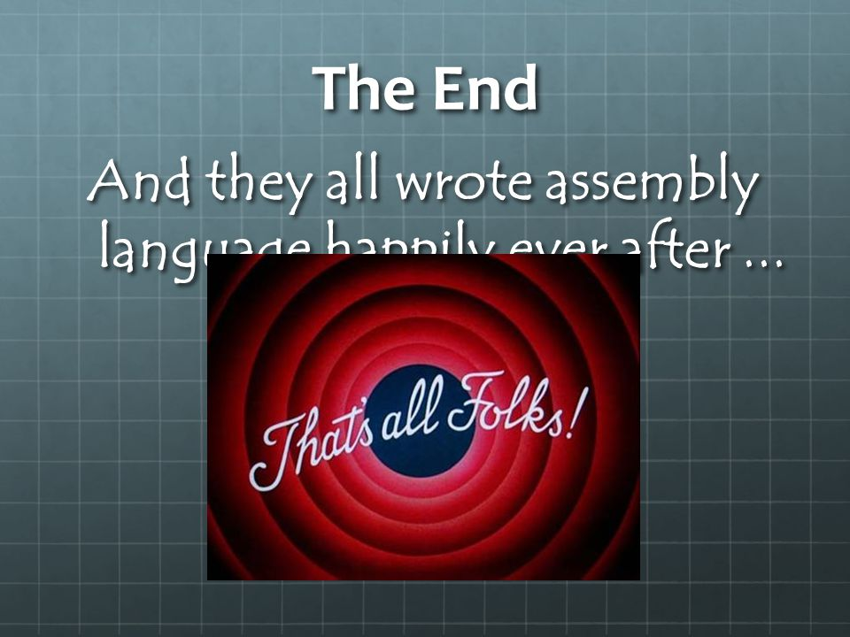 The End And they all wrote assembly language happily ever after...