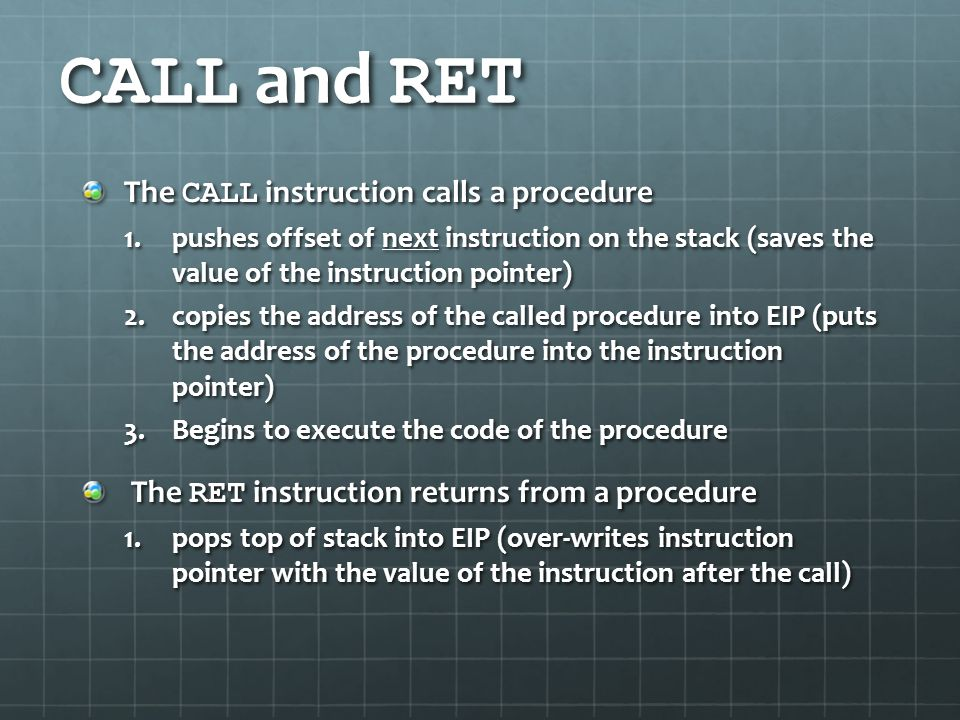 CALL and RET The CALL instruction calls a procedure 1.pushes offset of next instruction on the stack (saves the value of the instruction pointer) 2.co