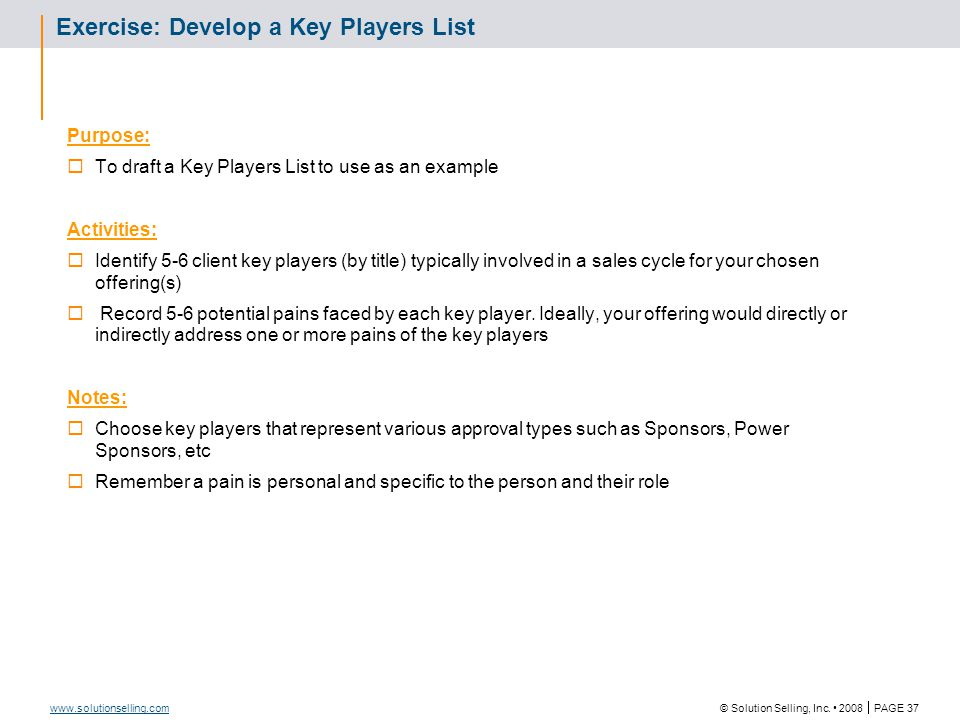 © Solution Selling, Inc. 2008  PAGE 37 www.solutionselling.com Exercise: Develop a Key Players List Purpose:  To draft a Key Players List to use as