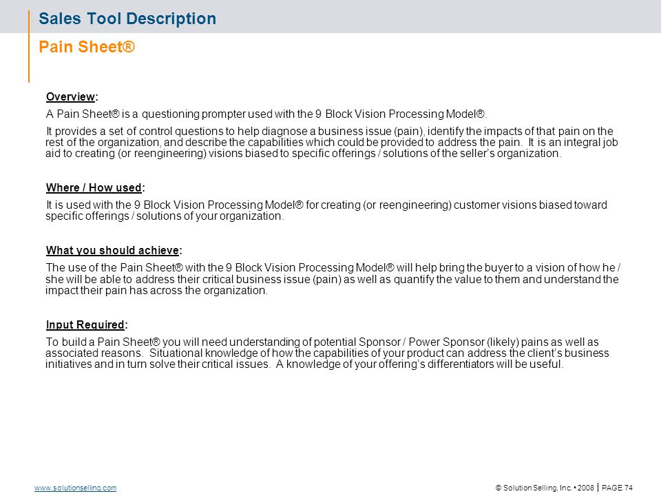 © Solution Selling, Inc. 2008  PAGE 74 www.solutionselling.com Sales Tool Description Pain Sheet® Overview: A Pain Sheet® is a questioning prompter u