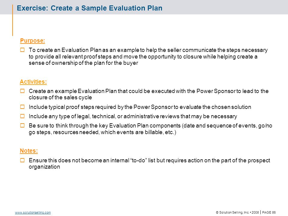 © Solution Selling, Inc. 2008  PAGE 86 www.solutionselling.com Exercise: Create a Sample Evaluation Plan Purpose:  To create an Evaluation Plan as a
