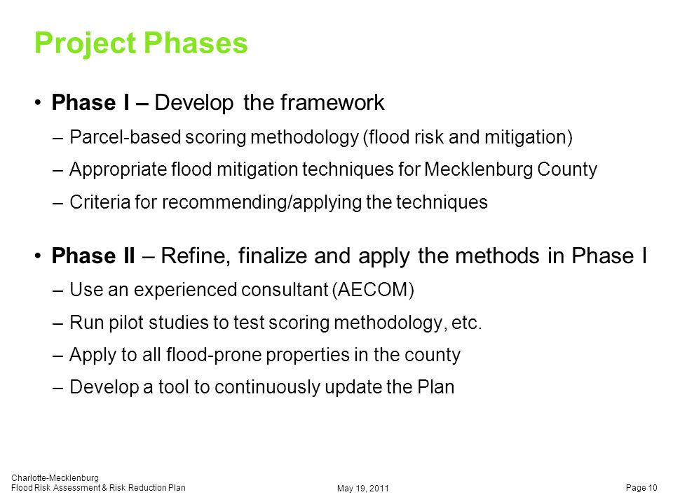 Project Phases Phase I – Develop the framework –Parcel-based scoring methodology (flood risk and mitigation) –Appropriate flood mitigation techniques for Mecklenburg County –Criteria for recommending/applying the techniques Phase II – Refine, finalize and apply the methods in Phase I –Use an experienced consultant (AECOM) –Run pilot studies to test scoring methodology, etc.