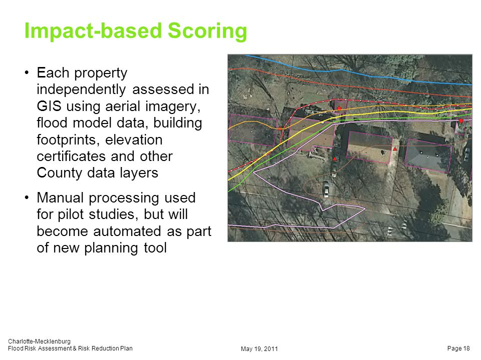 Impact-based Scoring Each property independently assessed in GIS using aerial imagery, flood model data, building footprints, elevation certificates and other County data layers Manual processing used for pilot studies, but will become automated as part of new planning tool May 19, 2011 Charlotte-Mecklenburg Flood Risk Assessment & Risk Reduction PlanPage 18