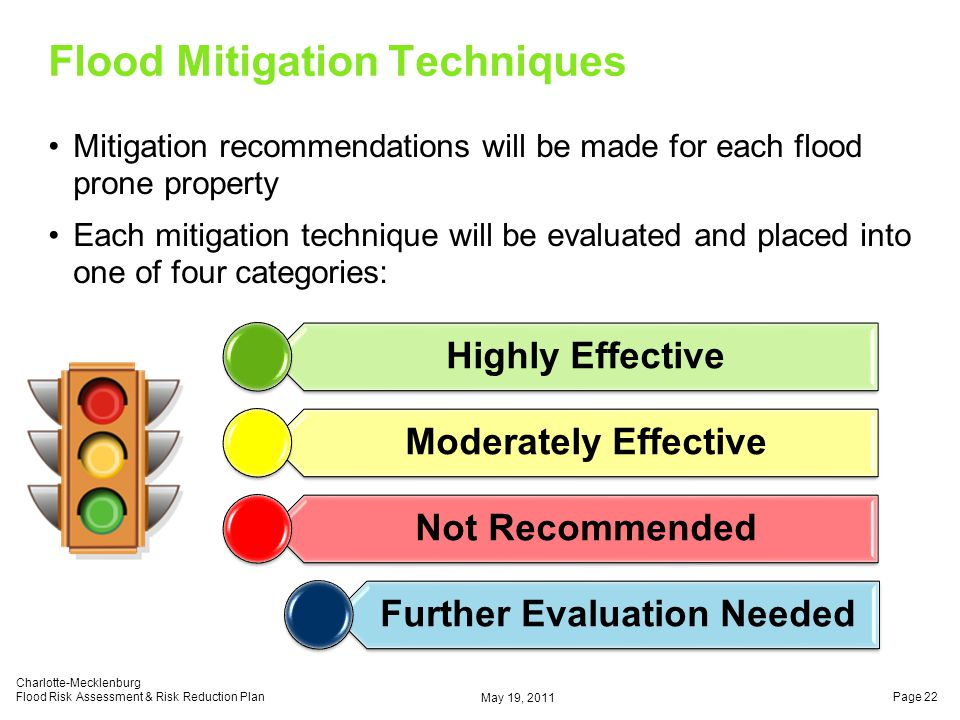 Flood Mitigation Techniques Mitigation recommendations will be made for each flood prone property Each mitigation technique will be evaluated and placed into one of four categories: May 19, 2011 Charlotte-Mecklenburg Flood Risk Assessment & Risk Reduction PlanPage 22 Highly Effective Moderately Effective Not Recommended Further Evaluation Needed
