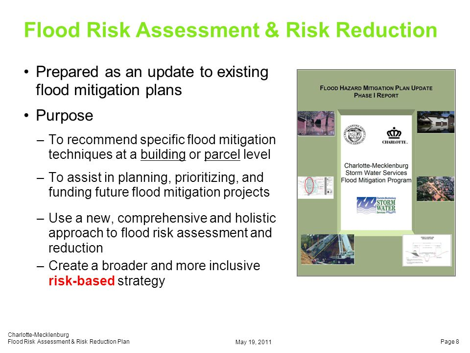 Flood Risk Assessment & Risk Reduction Goals & Objectives –Create an automated planning tool to identify, prioritize and plan future flood mitigation projects –Provide detailed parcel level plan information to the public via internet –Create a that can be continuously updated as new data becomes available –To assist private property owners and local government officials in making informed decisions about flood mitigation strategies May 19, 2011 Charlotte-Mecklenburg Flood Risk Assessment & Risk Reduction PlanPage 9 DYNAMIC PLAN