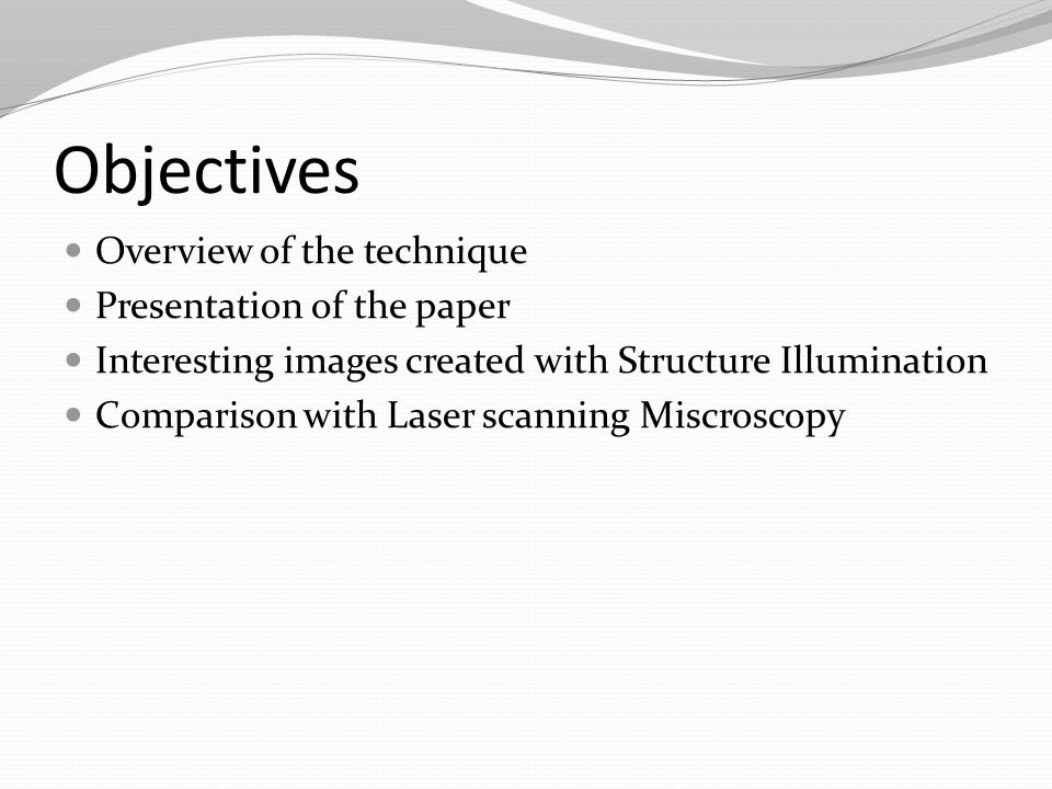 Objectives Overview of the technique Presentation of the paper Interesting images created with Structure Illumination Comparison with Laser scanning Miscroscopy