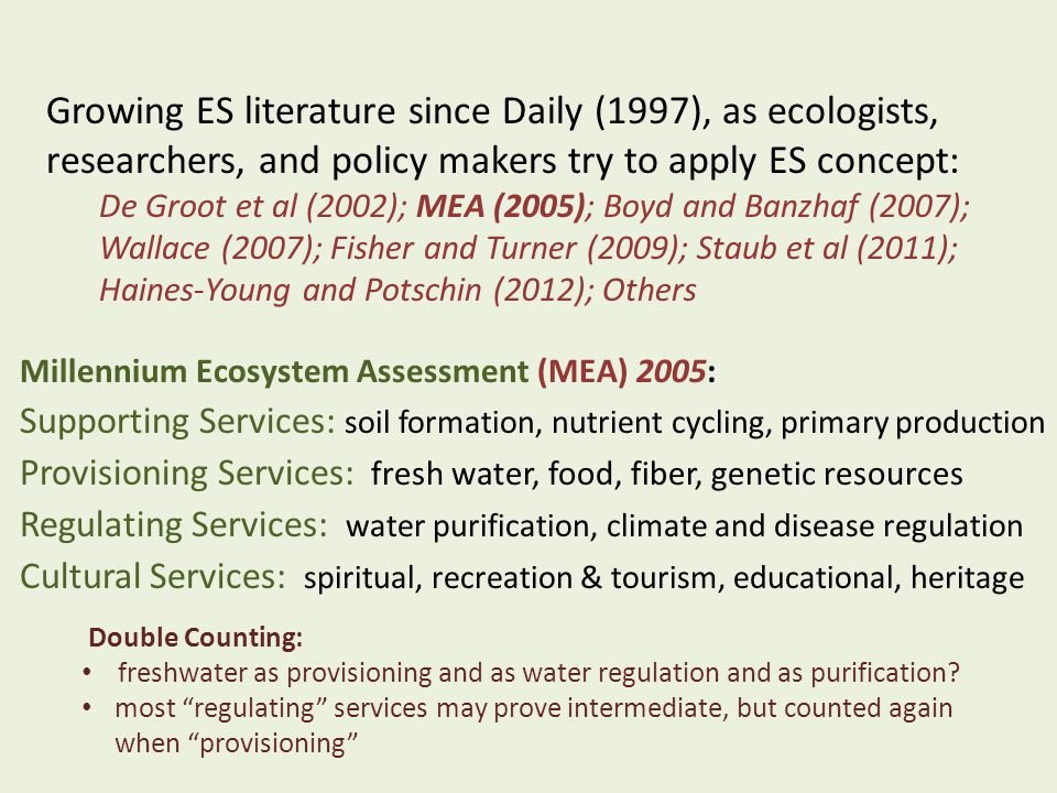 Growing ES literature since Daily (1997), as ecologists, researchers, and policy makers try to apply ES concept: De Groot et al (2002); MEA (2005); Boyd and Banzhaf (2007); Wallace (2007); Fisher and Turner (2009); Staub et al (2011); Haines-Young and Potschin (2012); Others Millennium Ecosystem Assessment (MEA) 2005: Supporting Services: soil formation, nutrient cycling, primary production Provisioning Services: fresh water, food, fiber, genetic resources Regulating Services: water purification, climate and disease regulation Cultural Services: spiritual, recreation & tourism, educational, heritage Double Counting: freshwater as provisioning and as water regulation and as purification.