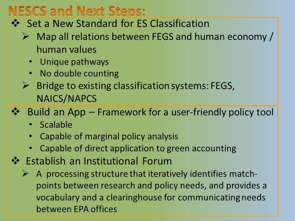  Set a New Standard for ES Classification  Map all relations between FEGS and human economy / human values Unique pathways No double counting  Bridge to existing classification systems: FEGS, NAICS/NAPCS  Build an App – Framework for a user-friendly policy tool Scalable Capable of marginal policy analysis Capable of direct application to green accounting  Establish an Institutional Forum  A processing structure that iteratively identifies match- points between research and policy needs, and provides a vocabulary and a clearinghouse for communicating needs between EPA offices