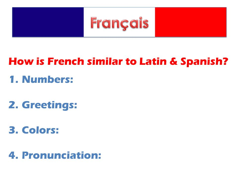 How is French similar to Latin & Spanish 1.Numbers: 2.Greetings: 3.Colors: 4.Pronunciation: