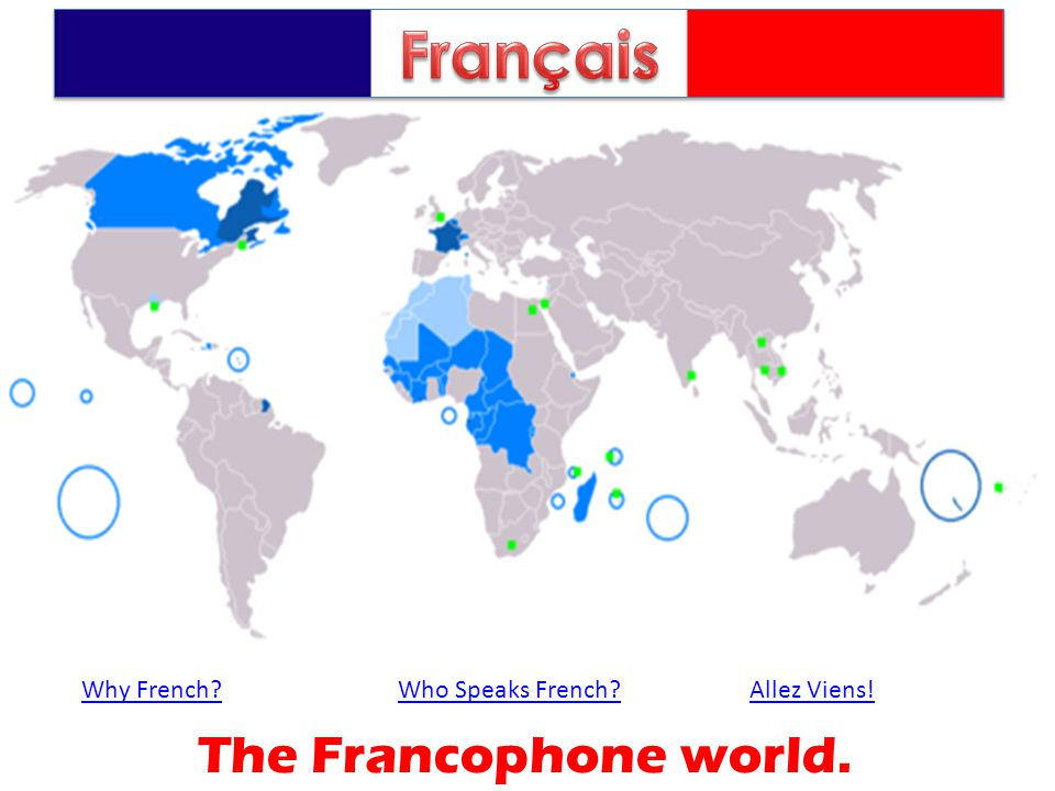 Why French?Who Speaks French?Allez Viens! The Francophone world.
