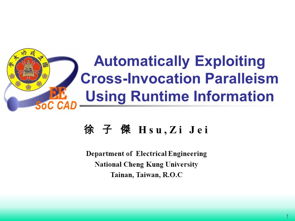 SoC CAD 1 Automatically Exploiting Cross-Invocation Paralleism Using Runtime Information 徐 子 傑 Hsu,Zi Jei Department of Electrical Engineering National Cheng Kung University Tainan, Taiwan, R.O.C