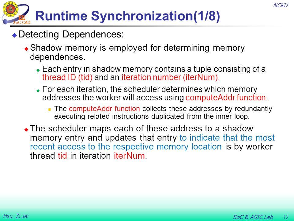 NCKU SoC & ASIC Lab 12 Hsu, Zi Jei SoC CAD Runtime Synchronization(1/8)  Detecting Dependences:  Shadow memory is employed for determining memory de