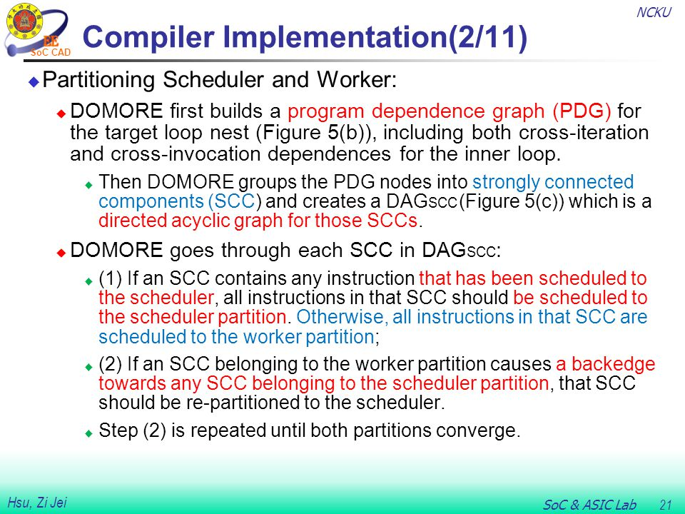 NCKU SoC & ASIC Lab 21 Hsu, Zi Jei SoC CAD Compiler Implementation(2/11)  Partitioning Scheduler and Worker:  DOMORE first builds a program dependence graph (PDG) for the target loop nest (Figure 5(b)), including both cross-iteration and cross-invocation dependences for the inner loop.