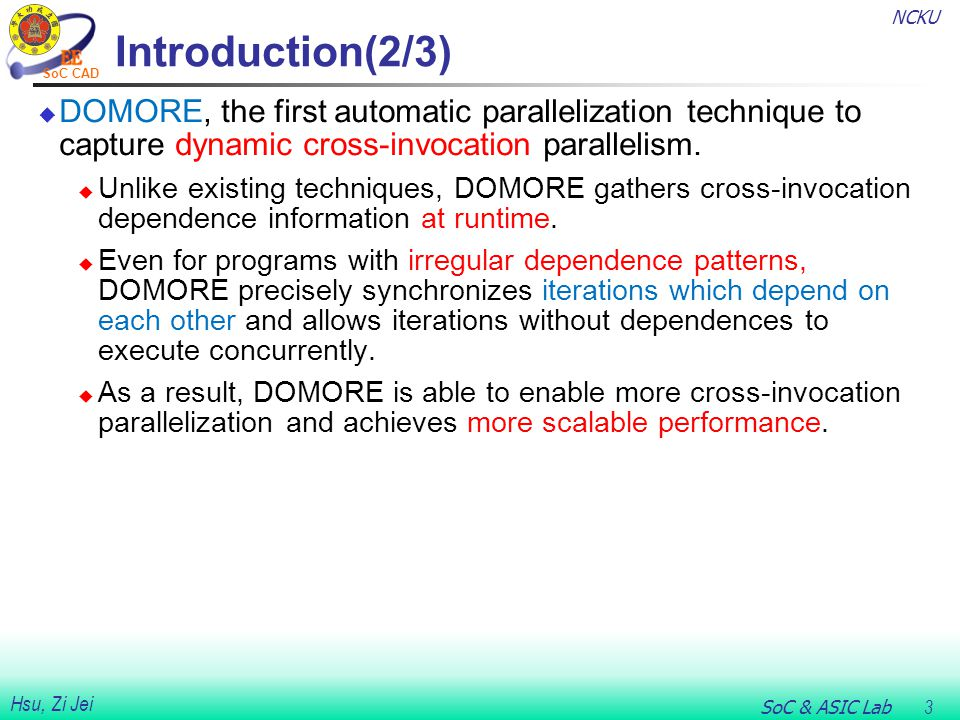 NCKU SoC & ASIC Lab 3 Hsu, Zi Jei SoC CAD Introduction(2/3)  DOMORE, the first automatic parallelization technique to capture dynamic cross-invocation parallelism.