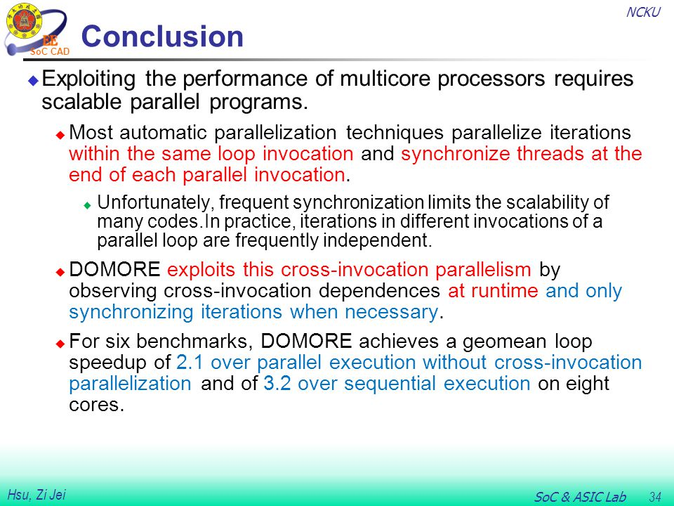 NCKU SoC & ASIC Lab 34 Hsu, Zi Jei SoC CAD Conclusion  Exploiting the performance of multicore processors requires scalable parallel programs.