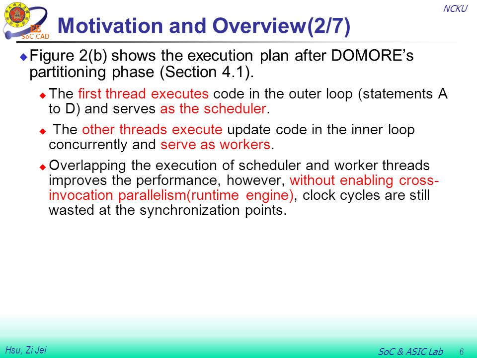 NCKU SoC & ASIC Lab 6 Hsu, Zi Jei SoC CAD Motivation and Overview(2/7)  Figure 2(b) shows the execution plan after DOMORE's partitioning phase (Section 4.1).