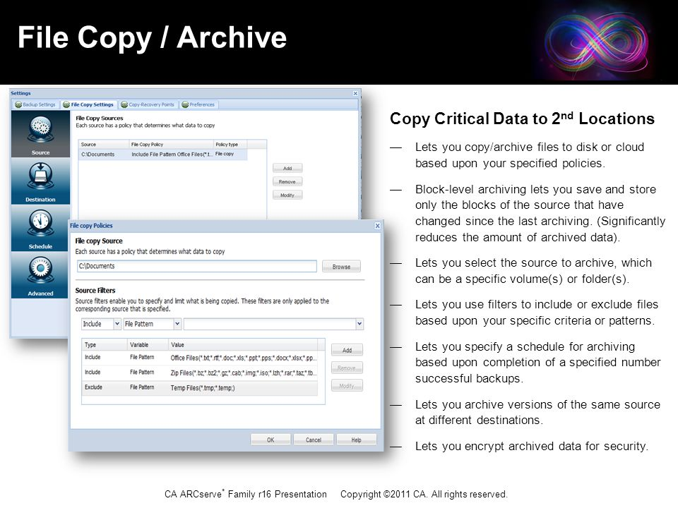 CA ARCserve ® Family r16 Presentation Copyright ©2011 CA. All rights reserved. Copy Critical Data to 2 nd Locations — Lets you copy/archive files to d