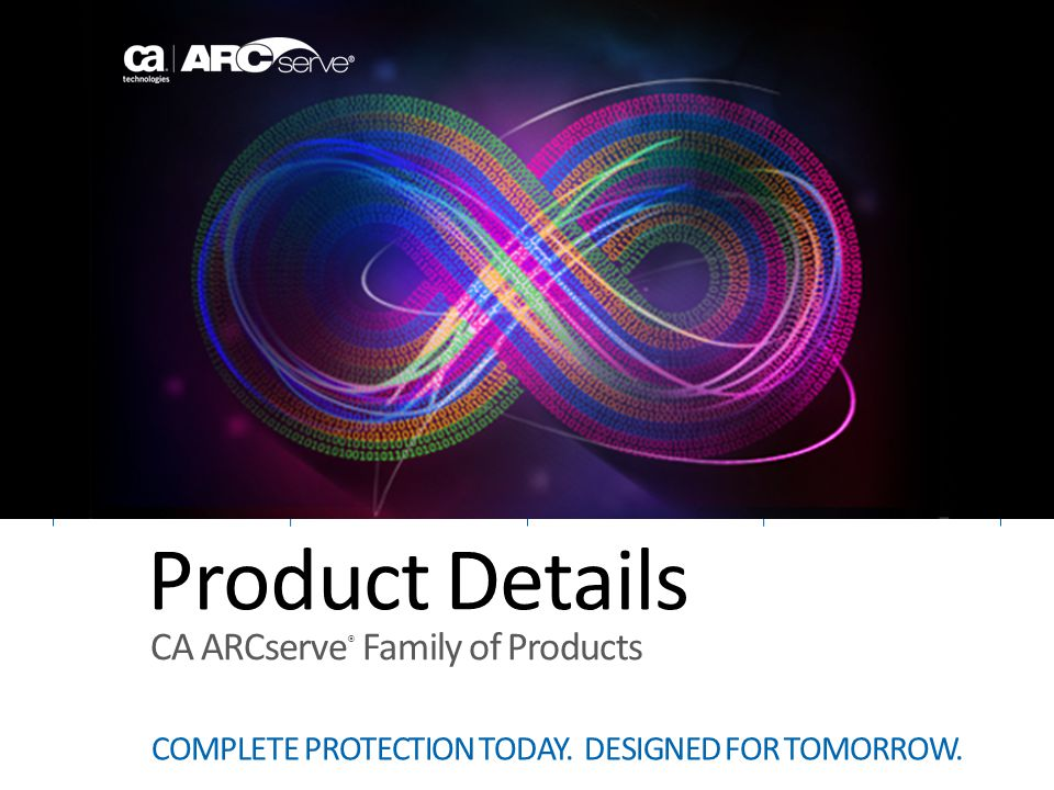Product Details COMPLETE PROTECTION TODAY. DESIGNED FOR TOMORROW. CA ARCserve ® Family of Products