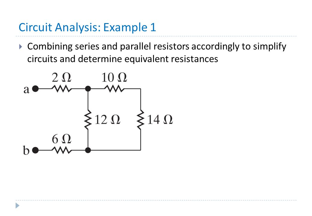 Circuit Analysis: Example 1  Combining series and parallel resistors accordingly to simplify circuits and determine equivalent resistances