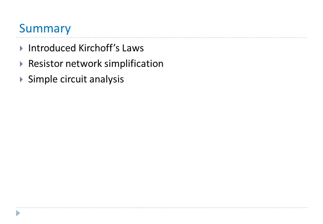 Summary  Introduced Kirchoff's Laws  Resistor network simplification  Simple circuit analysis