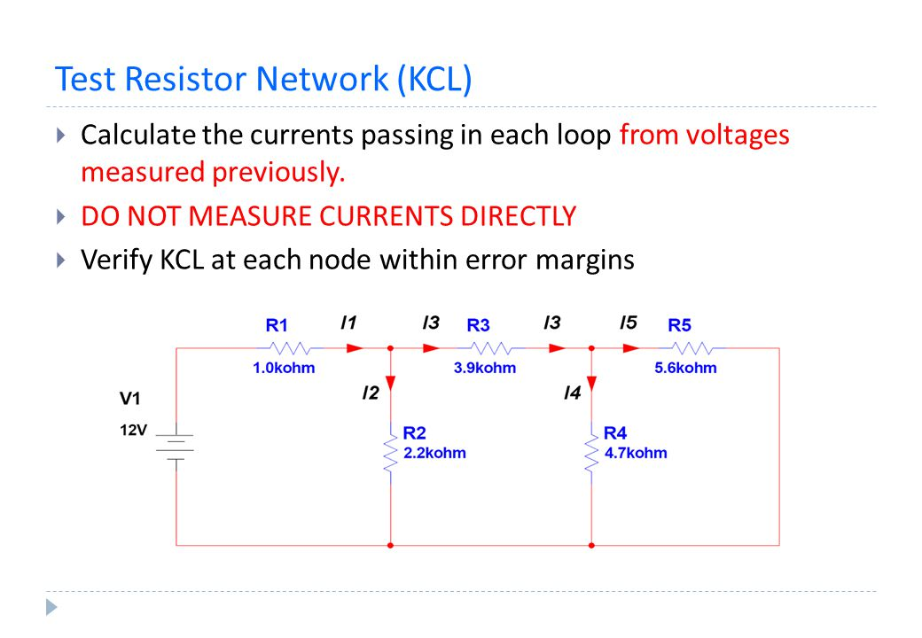 Test Resistor Network (KCL)  Calculate the currents passing in each loop from voltages measured previously.  DO NOT MEASURE CURRENTS DIRECTLY  Veri