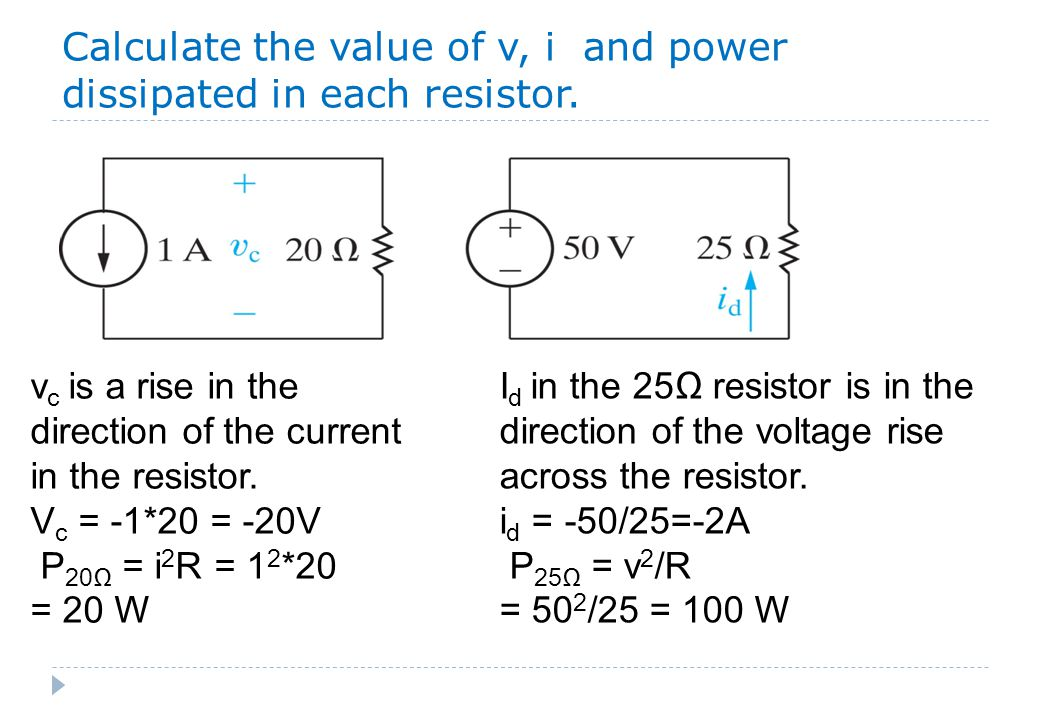 Calculate the value of v, i and power dissipated in each resistor. v c is a rise in the direction of the current in the resistor. V c = -1*20 = -20V P