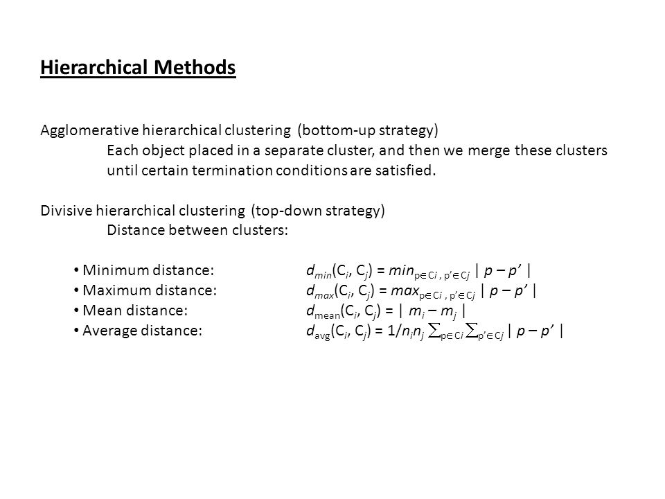 Hierarchical Methods Agglomerative hierarchical clustering (bottom-up strategy) Each object placed in a separate cluster, and then we merge these clus